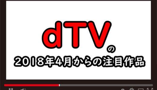【dTV】2018年4月からの注目作品はこちら!