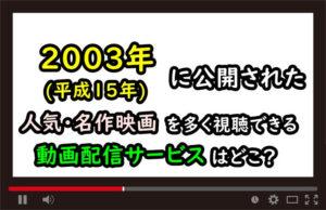 2003年(平成15年)の人気・名作映画を多く視聴できる動画配信サービスはどこ?のアイキャッチ画像
