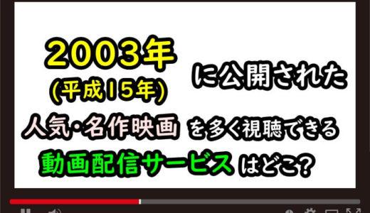 2003年(平成15年)の人気・名作映画を多く視聴できる動画配信サービスはどこ?